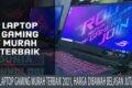 11 Laptop Gaming Murah Terbaik 2021, Harga Dibawah Belasan Juta